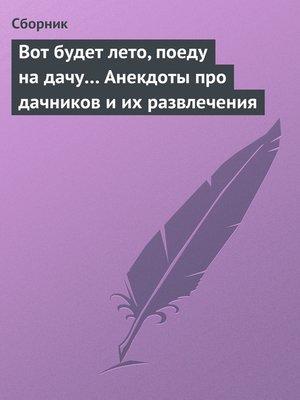 cover image of Вот будет лето, поеду на дачу... Анекдоты про дачников и их развлечения