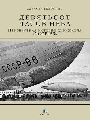 cover image of Девятьсот часов неба. Неизвестная история дирижабля «СССР-В6»