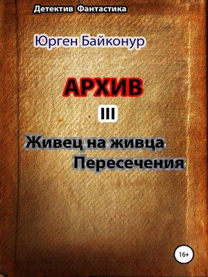 cover image of Архив 3. Пересечения, Живец на живца