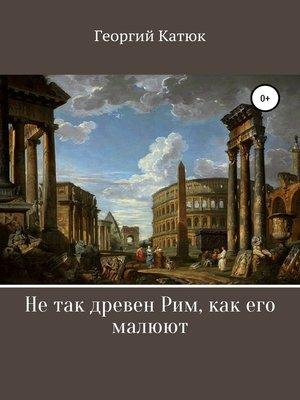 cover image of Не так древен Рим, как его малюют
