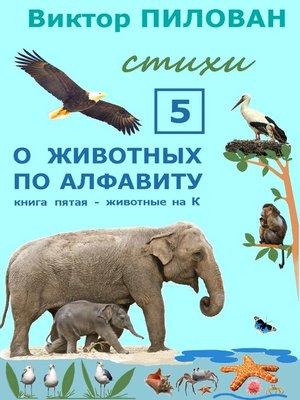 cover image of Оживотных поалфавиту. Книга пятая. Животные наК