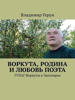 cover image of Воркута, Родина и любовь поэта. ГУЛАГ Воркуты вЗаполярье