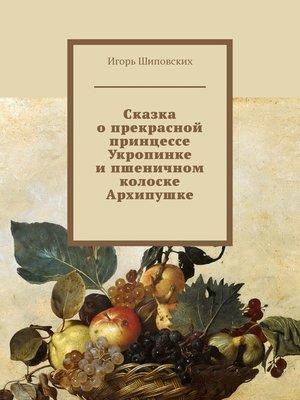 cover image of Сказка о прекрасной принцессе Укропинке и пшеничном колоске Архипушке. Новелла-сказка