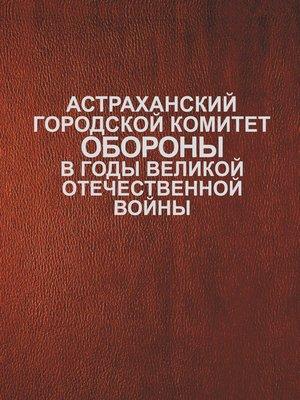 cover image of Астраханский городской комитет обороны в годы Великой Отечественной войны