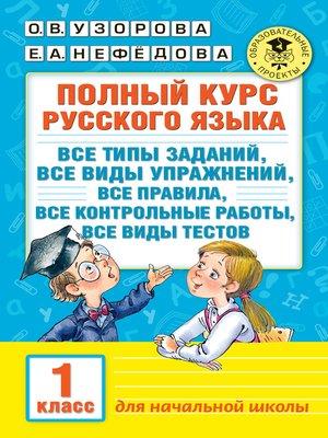cover image of Полный курс русского языка. Все типы заданий, все виды упражнений, все правила, все контрольные работы, все виды тестов. 1 класс
