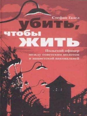 cover image of Убить, чтобы жить. Польский офицер между советским молотом и нацистской наковальней