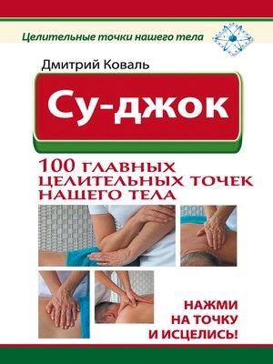 cover image of Су-джок. 100 главных целительных точек нашего тела. Нажми на точку и исцелись!