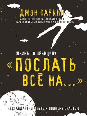 cover image of Жизнь по принципу «Послать все на...». Нестандартный путь к полному счастью