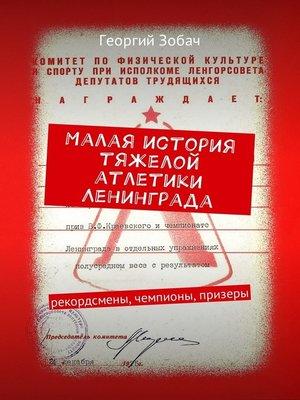 cover image of Малая история тяжелой атлетики Ленинграда. Рекордсмены, чемпионы, призеры