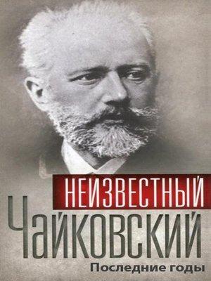 cover image of Неизвестный Чайковский. Последние годы