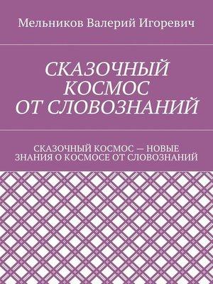cover image of СКАЗОЧНЫЙ КОСМОС ОТСЛОВОЗНАНИЙ. СКАЗОЧНЫЙ КОСМОС– НОВЫЕ ЗНАНИЕ ОКОСМОСЕ ОТСЛОВОЗНАНИЙ