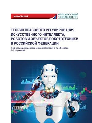 cover image of Теория правового регулирования искусственного интеллекта, роботов и объектов робототехники в Российской Федерации