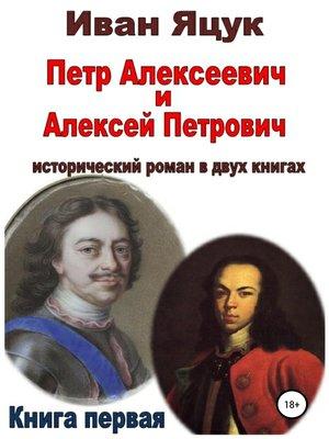 cover image of Петр Алексеевич и Алексей Петрович. Исторический роман. Книга первая