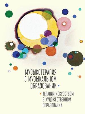 cover image of Музыкотерапия в музыкальном образовании. Терапия искусством в художественном образовании