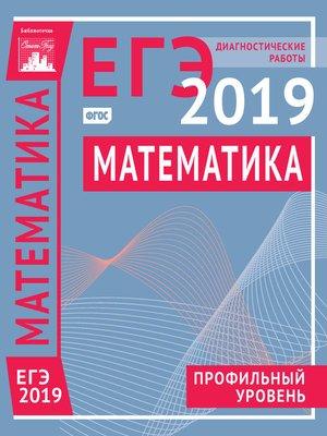 cover image of Математика. Подготовка к ЕГЭ в 2019 году. Профильный уровень. Диагностические работы