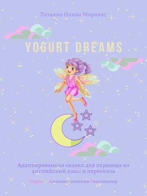 cover image of Yogurt dreams. Адаптированная сказка для перевода наанглийский язык ипересказа. Серия © Лингвистический Реаниматор