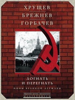 cover image of Хрущев, Брежнев, Горбачев. Догнать и перегнать. Мифы великой державы