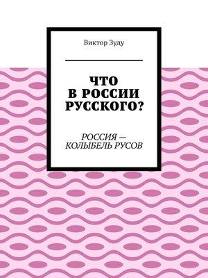 cover image of Что вРоссии русского? Россия – колыбель русов