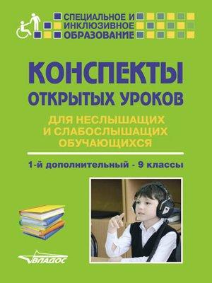 cover image of Конспекты открытых уроков для неслышащих и слабослышащих обучающихся. 1-й дополнительный – 9 классы