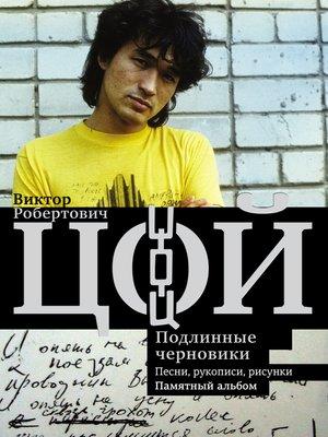 cover image of Виктор Цой. Подлинные черновики. Песни, рукописи, рисунки. Памятный альбом