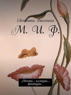 cover image of М. И. Ф. Мечты... иллюзии... фантазии...