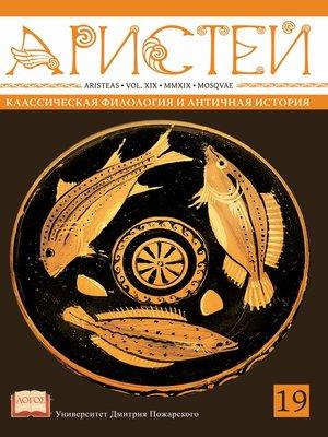 cover image of Журнал Аристей. Вестник классической филологии и античной истории. Том XIX, 2019