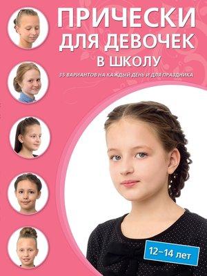 cover image of Прически для девочек в школу. 12–14 лет. 35 вариантов на каждый день и для праздников