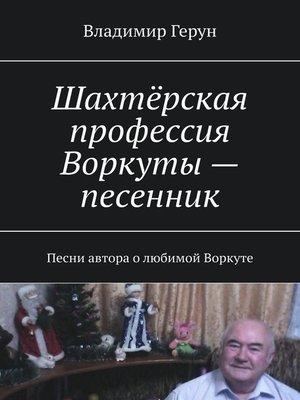 cover image of Шахтёрская профессия Воркуты – песенник. Песни автора олюбимой Воркуте