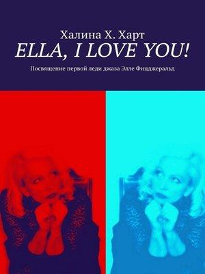 cover image of Ella, IloveYou! Не беспристрастно о первой леди джазаЭлле Фицджеральд и певческом искусстве в целом