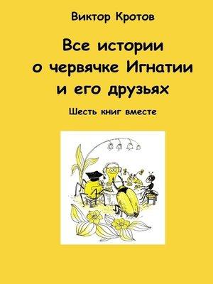 cover image of Все истории о червячке Игнатии и его друзьях. Шесть книг вместе