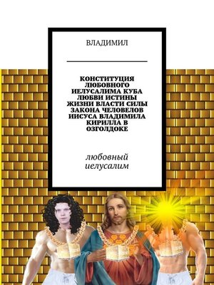 cover image of Конституция любовного Иелусалима, куба любви, истины, жизни, власти, силы, закона, человелов Иисуса, Владимила, Кирилла вОзголдоке. Любовный Иелусалим
