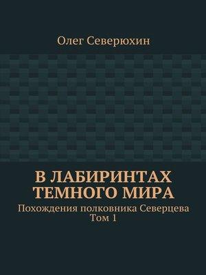 cover image of Влабиринтах темногомира. Похождения полковника Северцева. Том1