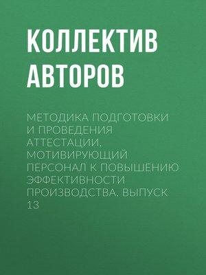 cover image of Методика подготовки и проведения аттестации, мотивирующий персонал к повышению эффективности производства. Выпуск 13