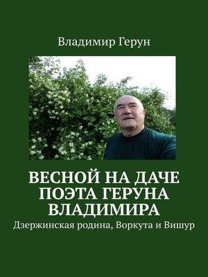 cover image of Весной надаче поэта Геруна Владимира. Дзержинская родина, Воркута иВишур