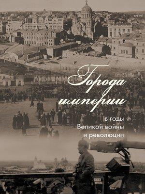 cover image of Города империи в годы Великой войны и революции