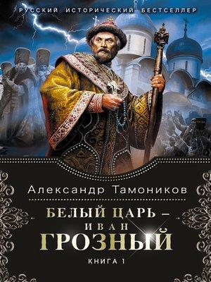 cover image of Белый царь – Иван Грозный. Книга 1