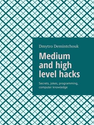 cover image of Medium and high level hacks. Secrets, jokes, programming, computer knowledge