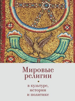 cover image of Мировые религии в культуре, истории и политике. По материалам Зёрновских конференций 2013–2017 гг. в ВГБИЛ им. М. И. Рудомино