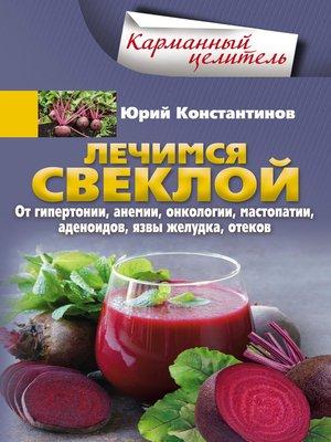 cover image of Лечимся свеклой. От гипертонии, анемии, онкологии, мастопатии, аденоидов, язвы желудка, отеков