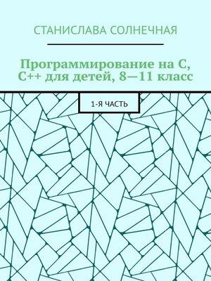 cover image of Программирование наС, С++ для детей, 8—11класс. 1-ячасть