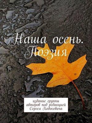 cover image of Наша осень. Поэзия. Издание группы авторов под редакцией Сергея Ходосевича