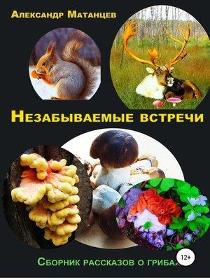 cover image of Незабываемые встречи. Сборник рассказов о грибах
