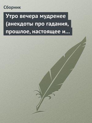cover image of Утро вечера мудренее (анекдоты про гадания, прошлое, настоящее и будущее)