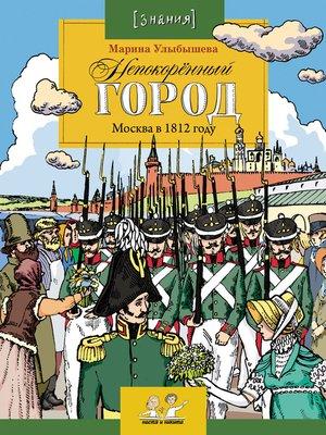 cover image of Непокоренный город. Москва в 1812 году