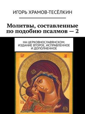 cover image of Молитвы, составленные поподобию псалмов–2. Нацерковнославянском. Издание второе, исправленное идополненное