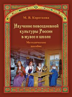 cover image of Изучение повседневной культуры России в музее и школе