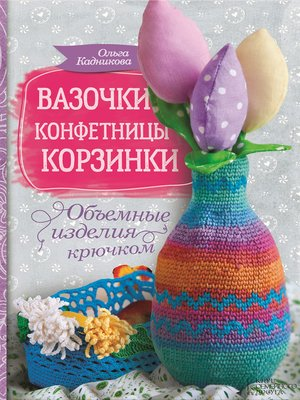 cover image of Вазочки, конфетницы, корзинки. Объемные изделия крючком