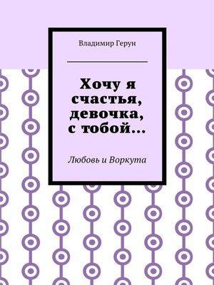 cover image of Хочуя счастья, девочка, стобой... Любовь иВоркута
