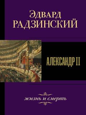 cover image of Александр II. Жизнь и смерть