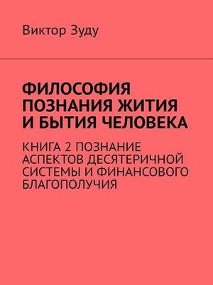 cover image of Философия познания жития и бытия человека. Книга 2. Познание аспектов десятеричной системы и финансового благополучия